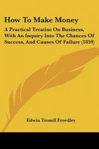 How to Make Money: A Practical Treatise on Business, with an Inquiry Into the Chances of Success, and Causes of Failure (1859) by Edwin Troxell Freedley - Paperback