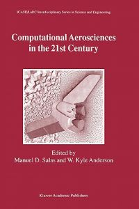 Computational Aerosciences in the 21st Century: Proceedings of the Icase/Larc/Nsf/Aro Workshop, Conducted the Institute for Computer Applications i by Manuel D. Salas, W. Kyle Anderson - Hardcover