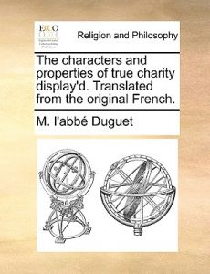 The Characters and Properties of True Charity Display'd. Translated from the Original French. by M. L'Abb Duguet - Paperback