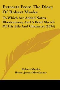 Extracts from the Diary of Robert Meeke: To Which Are Added Notes, Illustrations, and a Brief Sketch of His Life and Character (1874) by Robert Meeke, Henry James Morehouse, Charles Augustus Hulbert - Paperback