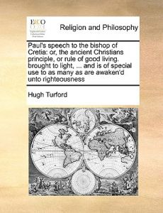 Paul's Speech to the Bishop of Cretia: Or, the Ancient Christians Principle, or Rule of Good Living. Brought to Light, ... and Is of Special Use to as by Hugh Turford - Paperback