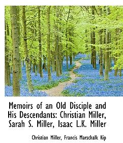 Memoirs of an Old Disciple and His Descendants: Christian Miller, Sarah S. Miller, Isaac L.K. Miller by Christian Miller - Hardcover