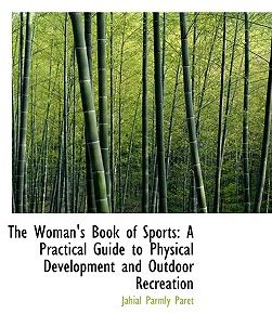 The Woman's Book of Sports: A Practical Guide to Physical Development and Outdoor Recreation by Jahail Permly Paret - Hardcover