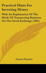 Practical Hints for Investing Money: With an Explanation of the Mode of Transacting Business on the Stock Exchange (1865) by Francis Playford - Hardcover