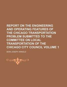 Report on the Engineering and Operating Features of the Chicago Transportation Problem Submitted to the Committee on Local Transportation of the Chica by Bion Joseph Arnold - Paperback