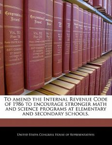 To Amend the Internal Revenue Code of 1986 to Encourage Stronger Math and Science Programs at Elementary and Secondary Schools. by United States Congress House of Represen - Paperback