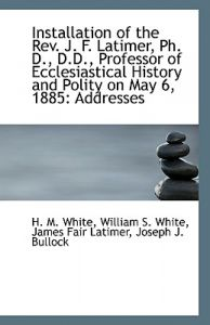 Installation of the REV. J. F. Latimer, PH. D., D.D., Professor of Ecclesiastical History and Polity by William S. White James Fair L. M. White - Paperback
