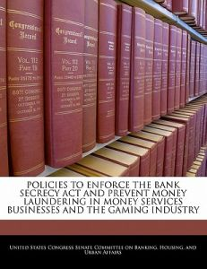 Policies to Enforce the Bank Secrecy ACT and Prevent Money Laundering in Money Services Businesses and the Gaming Industry by United States Congress Senate Committee - Paperback