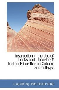 Instruction in the Use of Books and Libraries; A Textbook for Normal Schools and Colleges by Lucy Ella Fay, Anne Thaxter Eaton - Hardcover