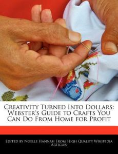 Creativity Turned Into Dollars: Webster's Guide to Crafts You Can Do from Home for Profit by Noelle Hannah - Paperback