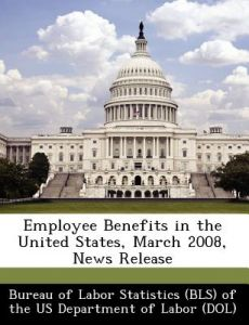 Employee Benefits in the United States, March 2008, News Release by  - Paperback