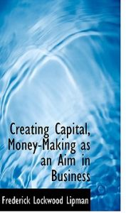 Creating Capital, Money-Making as an Aim in Business by Frederick Lockwood Lipman - Paperback