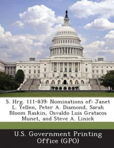 S. Hrg. 111-839: Nominations Of: Janet L. Yellen, Peter A. Diamond, Sarah Bloom Raskin, Osvaldo Luis Gratacos Munet, and Steve A. Linic by U. S. Government Printing Office (Gpo) - Paperback