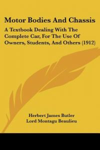 Motor Bodies and Chassis: A Textbook Dealing with the Complete Car, for the Use of Owners, Students, and Others (1912) by Herbert James Butler, Lord Montagu Beaulieu - Paperback