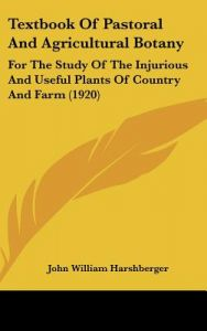 Textbook of Pastoral and Agricultural Botany: For the Study of the Injurious and Useful Plants of Country and Farm (1920) by John William Harshberger - Hardcover