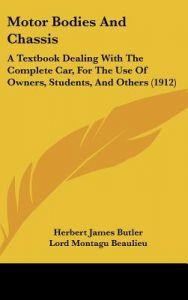 Motor Bodies and Chassis: A Textbook Dealing with the Complete Car, for the Use of Owners, Students, and Others (1912) by Herbert James Butler, Lord Montagu Beaulieu - Hardcover