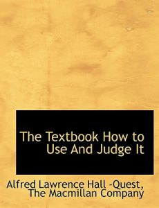 The Textbook How to Use and Judge It by Alfred Lawrence Hall -Quest, MacMillan Company The MacMillan Company, The MacMillan Company - Paperback