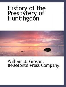 History of the Presbytery of Huntingdon by William J. Gibson, Press Company Bellefonte Press Company, Bellefonte Press Company - Paperback