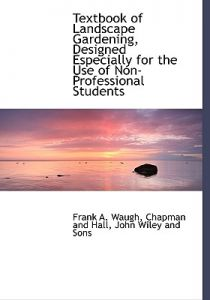 Textbook of Landscape Gardening, Designed Especially for the Use of Non-Professional Students by Frank A. Waugh, Chapman & Hall Publishers, Wiley And Sons John Wiley and Sons - Hardcover