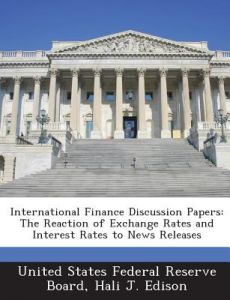 International Finance Discussion Papers: The Reaction of Exchange Rates and Interest Rates to News Releases by Hali J. Edison, United States Federal Reserve Board - Paperback