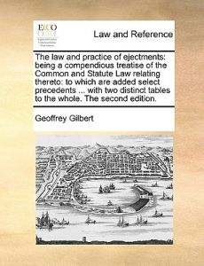 The Law and Practice of Ejectments: Being a Compendious Treatise of the Common and Statute Law Relating Thereto: To Which Are Added Select Precedents by Geoffrey Gilbert - Paperback