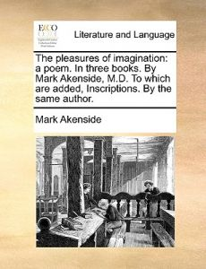 The Pleasures of Imagination: A Poem. in Three Books. Mark Akenside, M.D. to Which Are Added, Inscriptions. the Same Author. by Mark Akenside - Paperback