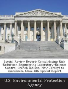 Special Review Report: Consolidating Risk Reduction Engineering Laboratory-Releases Control Branch (Edison, New Jersey) to Cincinnati, Ohio, by U S Environmental Protection Agency - Paperback