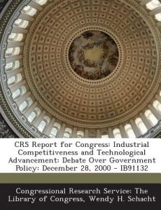 Crs Report for Congress: Industrial Competitiveness and Technological Advancement: Debate Over Government Policy: December 28, 2000 - Ib91132 by Wendy H. Schacht, Congressional Research Service the Libr - Paperback
