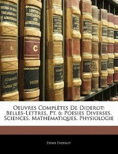 Oeuvres Completes de Diderot: Belles-Lettres, PT. 6: P Esies Diverses. Sciences. Math Matiques. Physiologie by Denis Diderot - Paperback