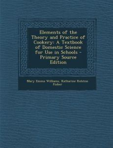 Elements of the Theory and Practice of Cookery: A Textbook of Domestic Science for Use in Schools - Primary Source Edition by Mary Emma Williams, Katharine Rolston Fisher - Paperback