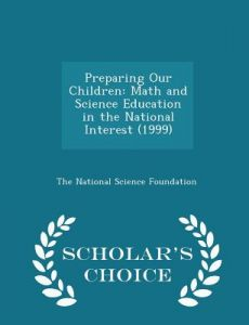 Preparing Our Children: Math and Science Education in the National Interest (1999) - Scholar's Choice Edition by The National Science Foundation - Paperback
