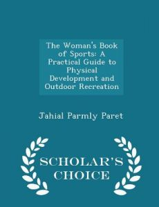 The Woman's Book of Sports: A Practical Guide to Physical Development and Outdoor Recreation - Scholar's Choice Edition by Jahail Permly Paret - Paperback
