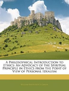 A Philosophical Introduction to Ethics: An Advocacy of the Spiritual Principle in Ethics from the Point of View of Personal Idealism by William Ralph Boyce Gibson - Paperback
