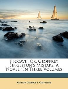Peccavi!, Or, Geoffrey Singleton's Mistake: A Novel: In Three Volumes by Arthur George F. Griffiths - Paperback