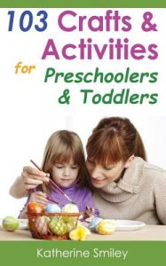 103 Crafts & Activities for Preschoolers & Toddlers: Year Round Fun & Educational Projects You & Your Kids Can Do Together at Home by Katherine Smiley - Paperback