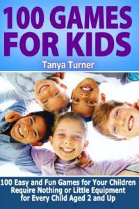 100 Games for Kids: 100 Easy and Fun Games for Your Children Require Nothing or Little Equipment for Every Child Aged 2 and Up by Tanya Turner - Paperback