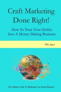 Craft Marketing Done Right!: How to Turn Your HobInto a Money Making Business by Silke Jager - Paperback