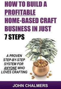 How to Build a Profitable Home-Based Craft Business in Just 7 Steps: A Proven Step-By-Step System for Anyone Who Loves Crafting! by John Chalmers - Paperback