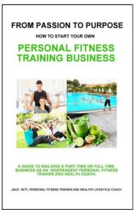 From Passion to Purpose: How to Start a Personal Fitness Training Business by Jack Witt - Paperback