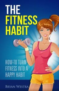 The Fitness Habit: How-To Turn Fitness Into a Happy Habit by Bryan Westra - Paperback