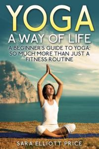 Yoga: A Way of Life: A Beginner's Guide to Yoga as Much More Than Just a Fitness Routine by Sara Elliott Price - Paperback