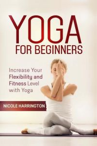 Yoga for Beginners: Increase Your Flexibility and Fitness Level with Yoga by Nicole Harrington - Paperback
