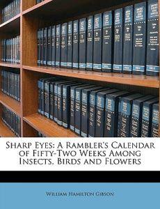 Sharp Eyes: A Rambler's Calendar of Fifty-Two Weeks Among Insects, Birds and Flowers by William Hamilton Gibson - Paperback