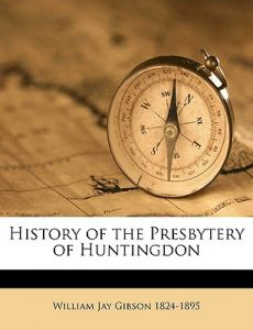 History of the Presbytery of Huntingdon by William Jay Gibson - Paperback
