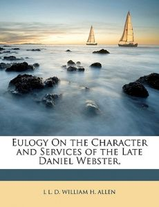 Eulogy on the Character and Services of the Late Daniel Webster, by L. L. D. William H. Allen - Paperback