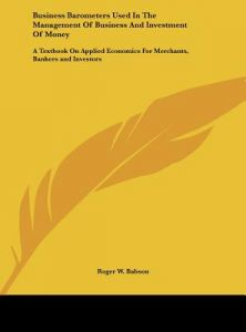 Business Barometers Used in the Management of Business and Investment of Money: A Textbook on Applied Economics for Merchants, Bankers and Investors by Roger W. Babson - Hardcover