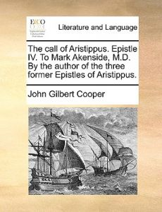 The Call of Aristippus. Epistle IV. to Mark Akenside, M.D. the Author of the Three Former Epistles of Aristippus. by John Gilbert Cooper - Paperback