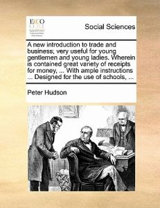 A   New Introduction to Trade and Business; Very Useful for Young Gentlemen and Young Ladies. Wherein Is Contained Great Variety of Receipts for Money by Peter Hudson - Paperback