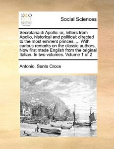 Secretaria Di Apollo: Or, Letters from Apollo, Historical and Political; Directed to the Most Eminent Princes, ... with Curious Remarks on t by Antonio Santa Croce - Paperback