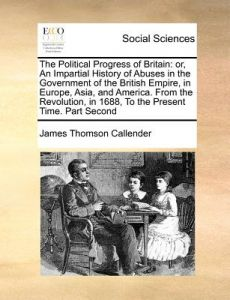 The Political Progress of Britain: Or, an Impartial History of Abuses in the Government of the British Empire, in Europe, Asia, and America. from the by James Thomson Callender - Paperback
